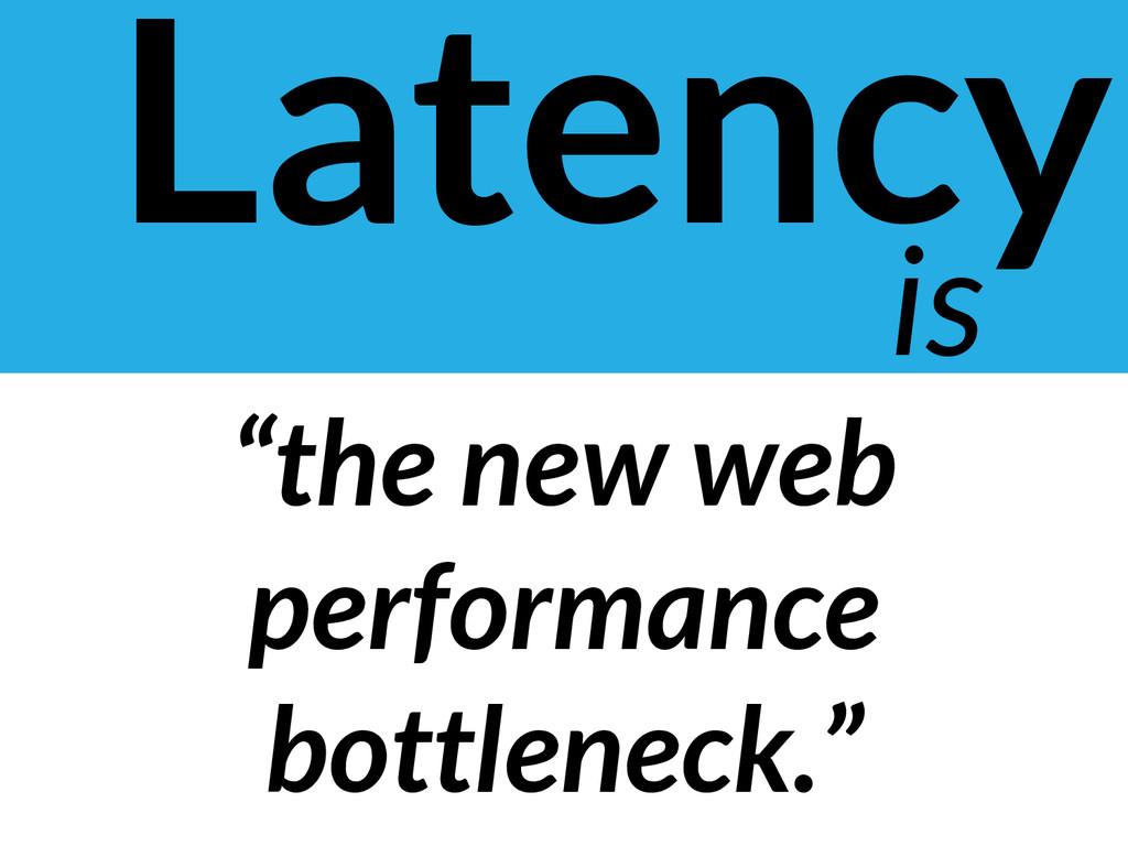 "Latency is ""the new web performance bottleneck."""