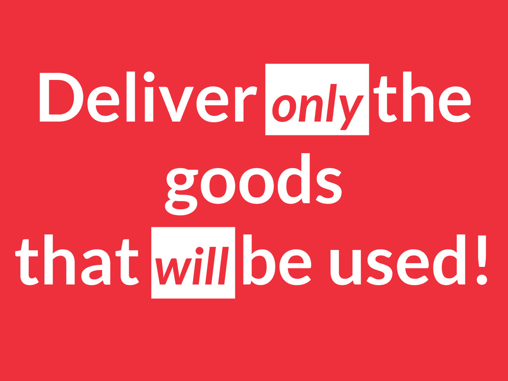 Deliver only the goods that will be used!
