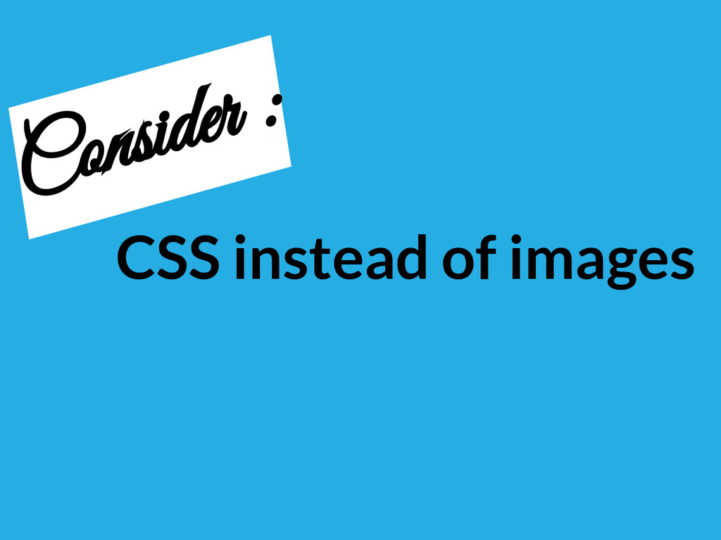 CSS instead of images Consider :