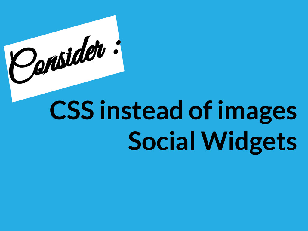 CSS instead of images Social Widgets Consider :