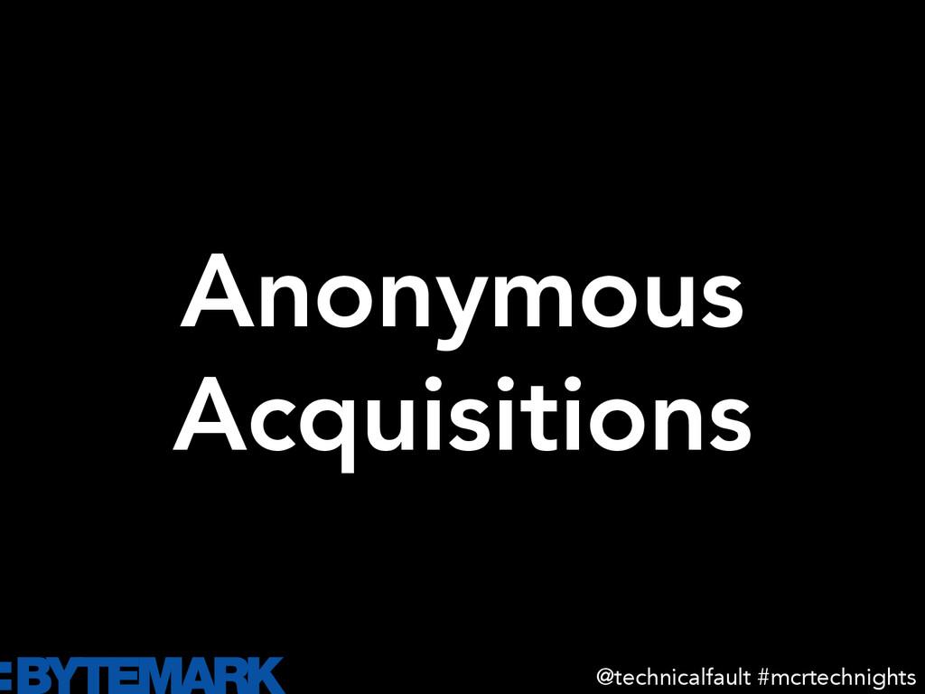 Anonymous Acquisitions @technicalfault #mcrte...