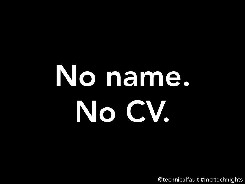 No name. No CV. @technicalfault #mcrtechnights