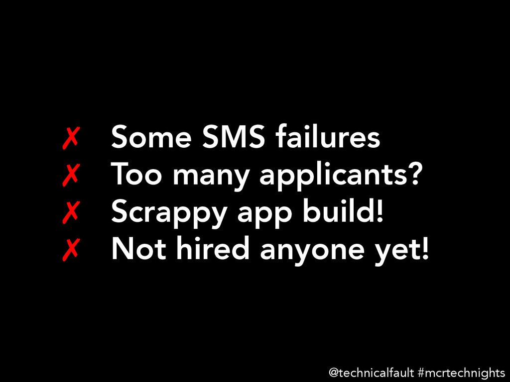 ✗ Some SMS failures ✗ Too many applicants? ...