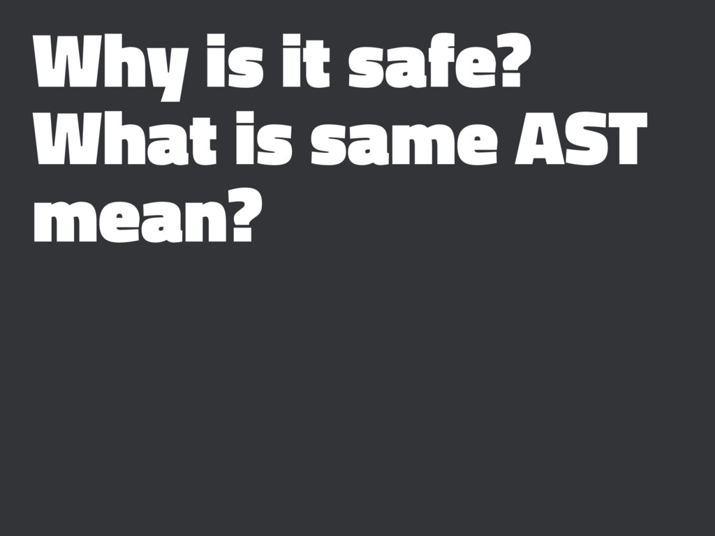 Why is it safe? What is same AST mean?