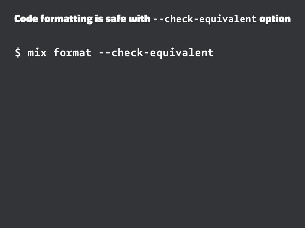 Code formatting is safe with --check-equivalent...