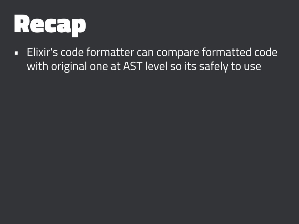 Recap • Elixir's code formatter can compare for...