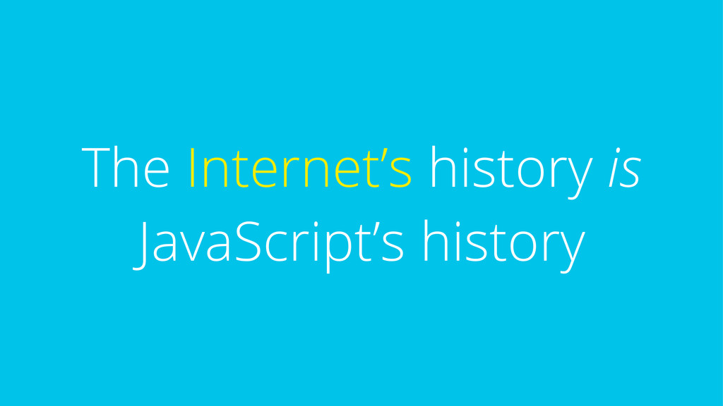 The Internet's history is JavaScript's history