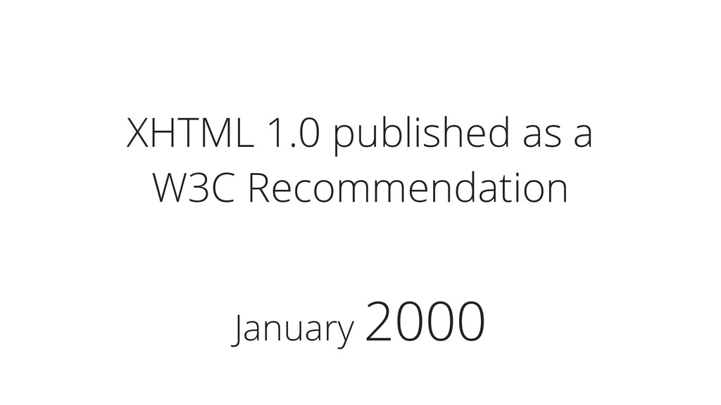 January 2000 XHTML 1.0 published as a W3C Recom...