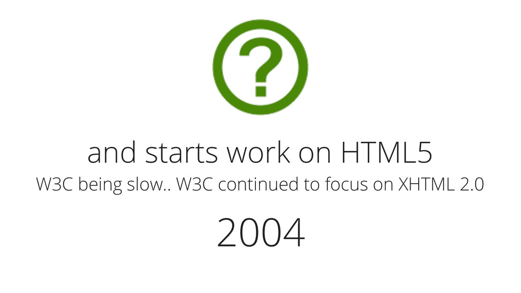 2004 and starts work on HTML5 W3C being slow.. ...