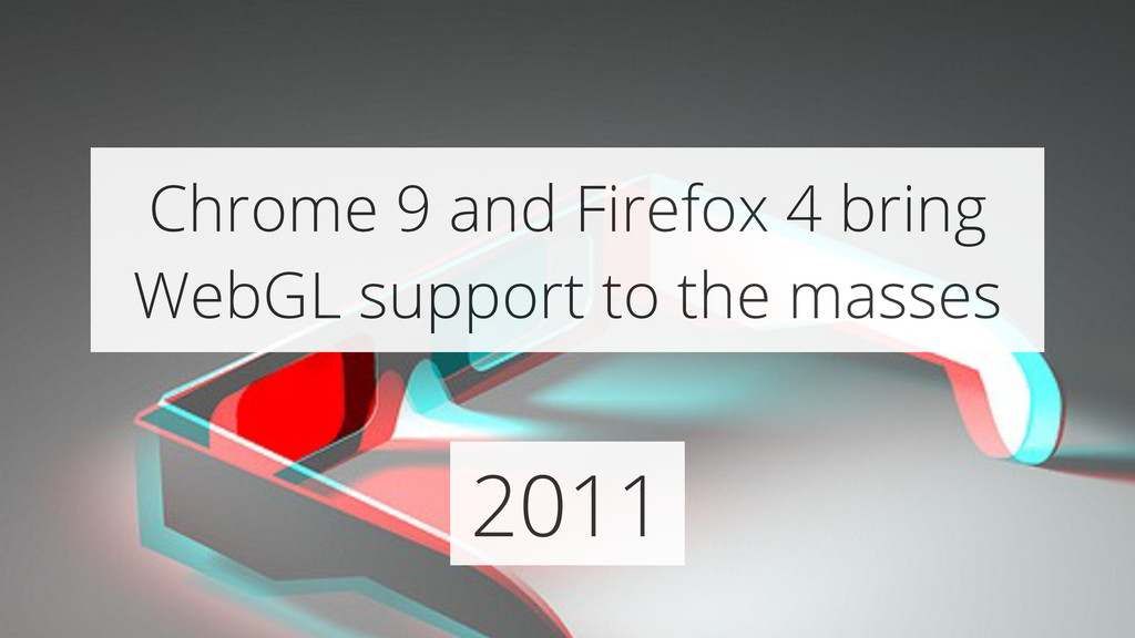 2011 Chrome 9 and Firefox 4 bring WebGL support...