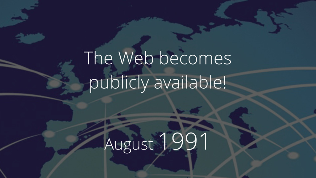 August 1991 The Web becomes publicly available!