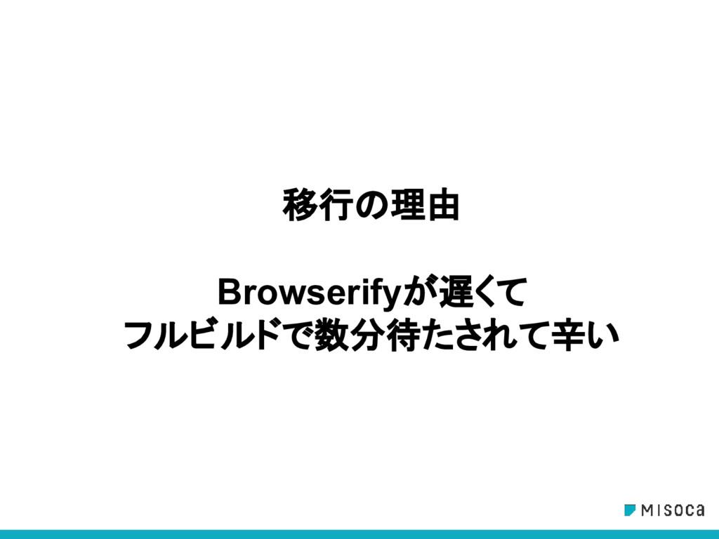 移行の理由 Browserifyが遅くて フルビルドで数分待たされて辛い