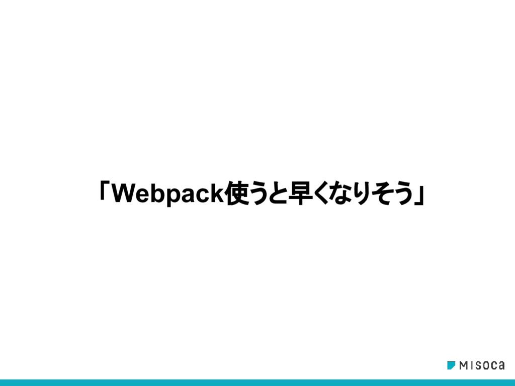 「Webpack使うと早くなりそう」