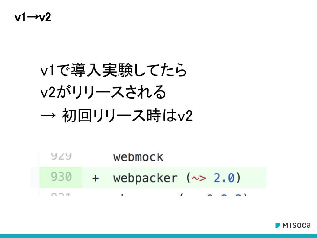 v1→v2 v1で導入実験してたら v2がリリースされる → 初回リリース時はv2
