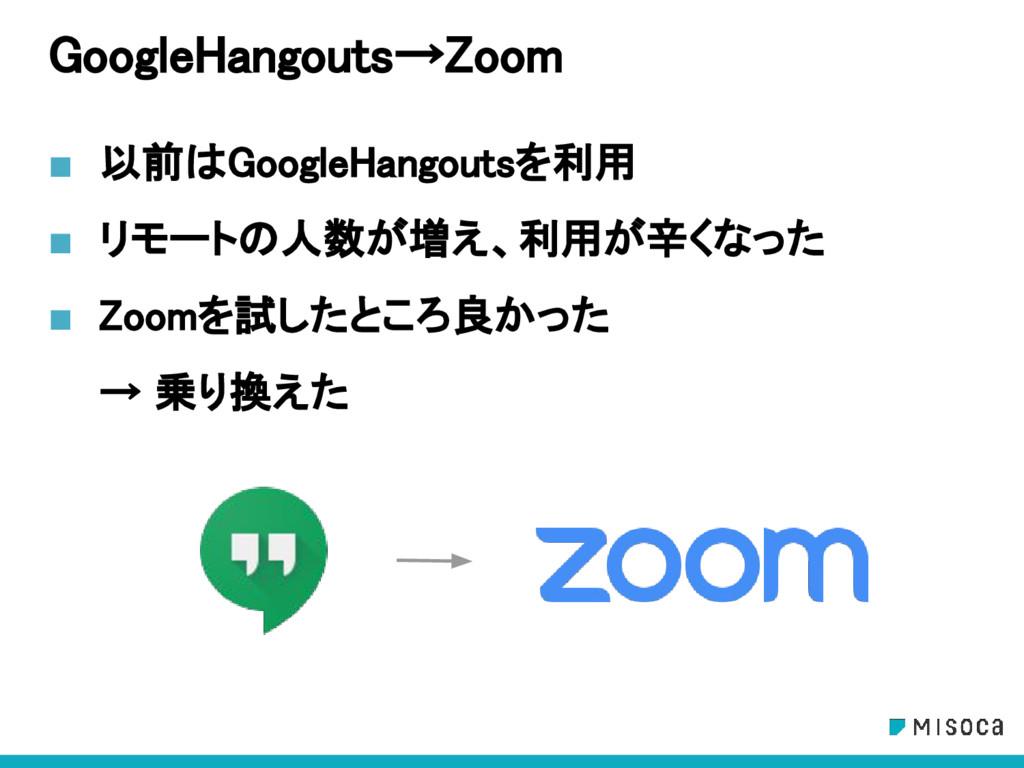 GoogleHangouts→Zoom ■ 以前はGoogleHangoutsを利用 ■ リモ...