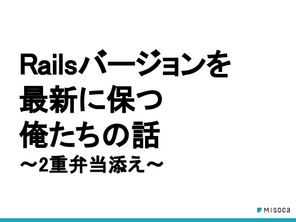 Railsバージョンを 最新に保つ 俺たちの話 〜2重弁当添え〜