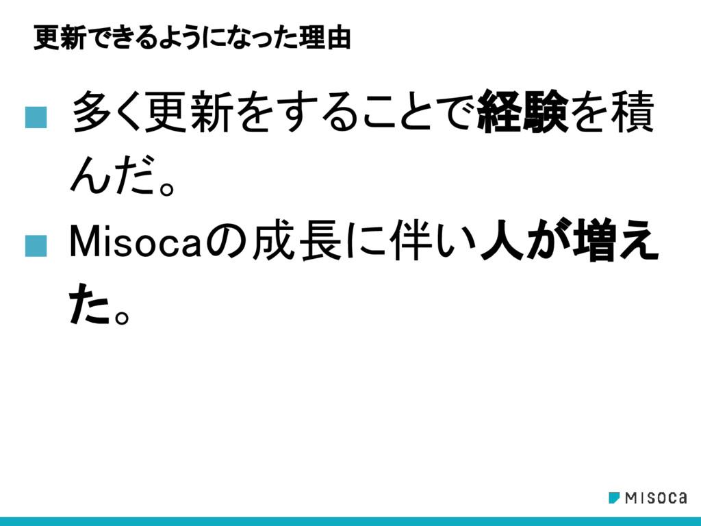 更新できるようになった理由 ■ 多く更新をすることで経験を積 んだ。 ■ Misocaの成長に...