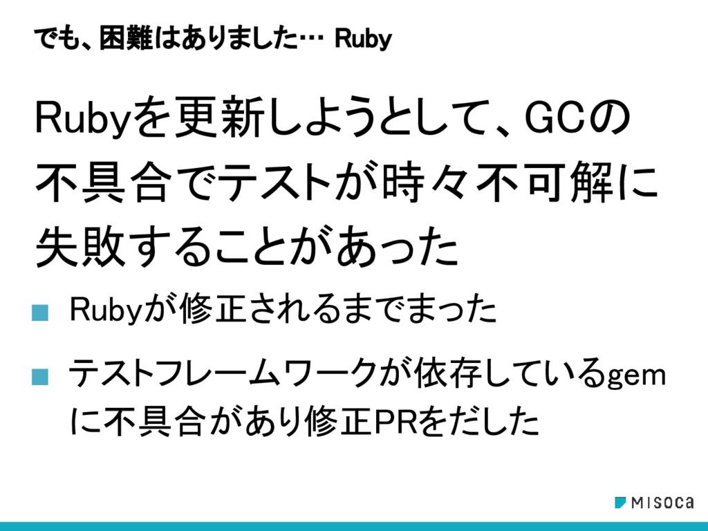 でも、困難はありました… Ruby Rubyを更新しようとして、GCの 不具合でテストが時々不...
