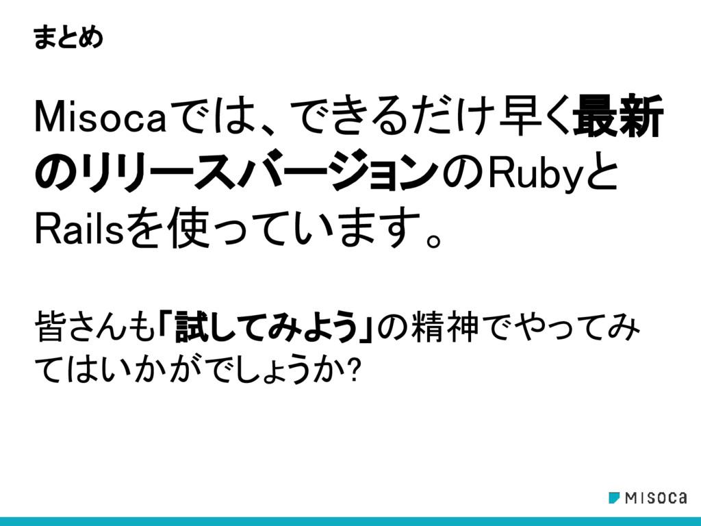 まとめ Misocaでは、できるだけ早く最新 のリリースバージョンのRubyと Railsを使...
