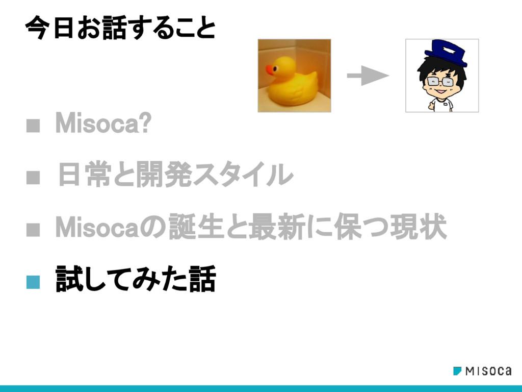 今日お話すること ■ Misoca? ■ 日常と開発スタイル ■ Misocaの誕生と最新に保...