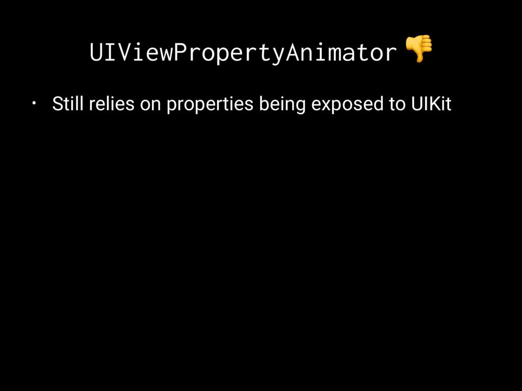 UIViewPropertyAnimator ! • Still relies on prop...