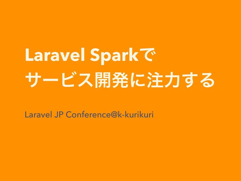 Laravel SparkͰ αʔϏε։ൃʹྗ͢Δ Laravel JP Conferenc...