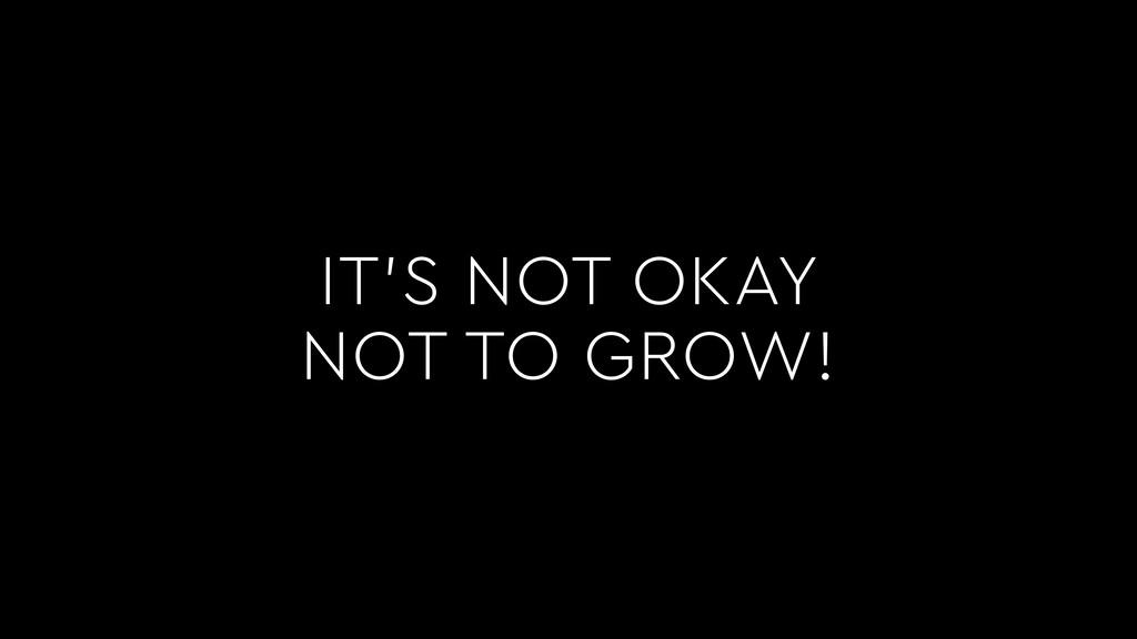 IT'S NOT OKAY NOT TO GROW!