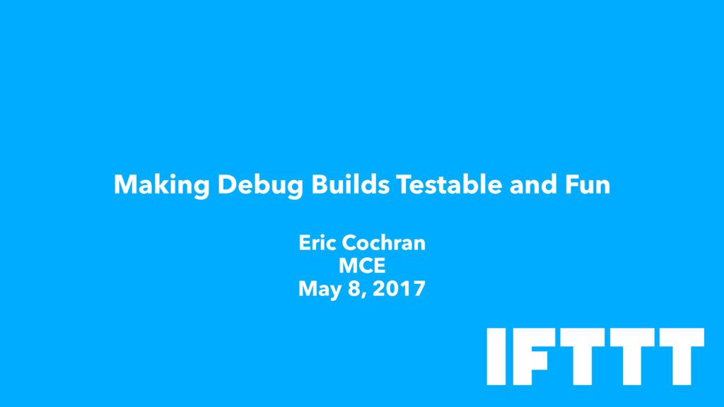 Making Debug Builds Testable and Fun Eric Cochr...