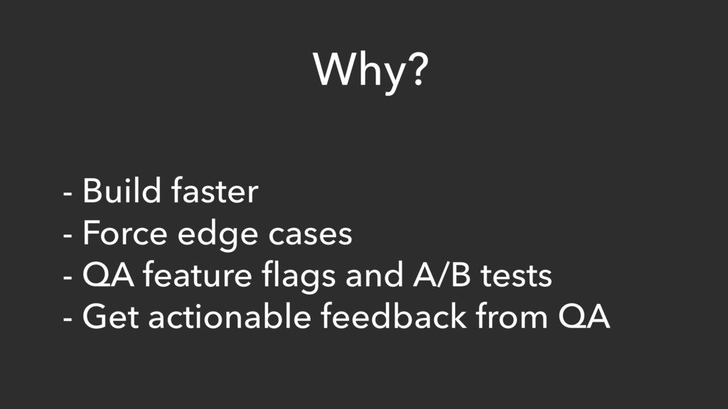 Why? - Build faster - Force edge cases - QA fea...