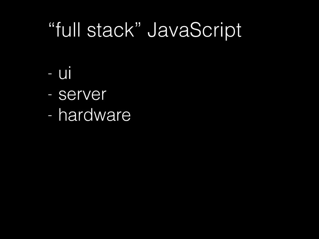 """full stack"" JavaScript ! - ui - server - hardw..."
