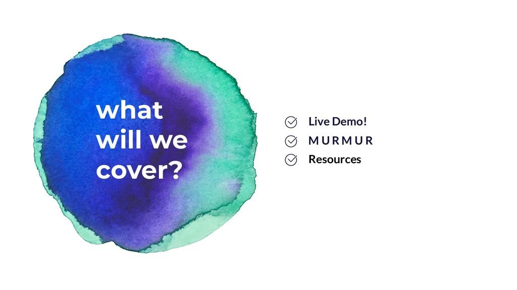 what will we cover? M U R M U R Live Demo! Reso...