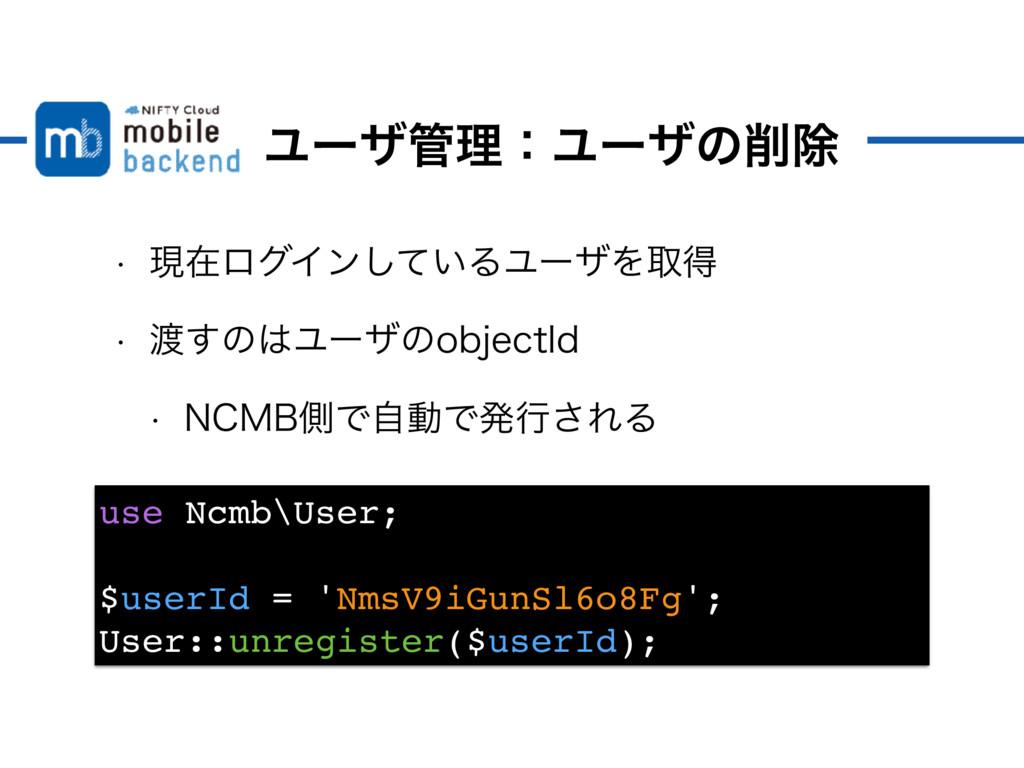 ϢʔβཧɿϢʔβͷআ use Ncmb\User; $userId = 'NmsV9iGu...