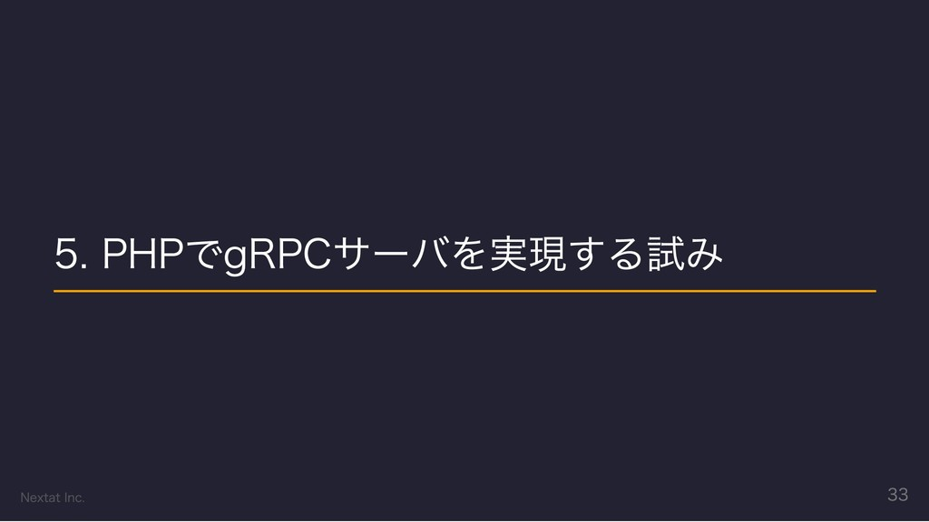5. PHPでgRPCサーバを実現する試み Nextat Inc. 33