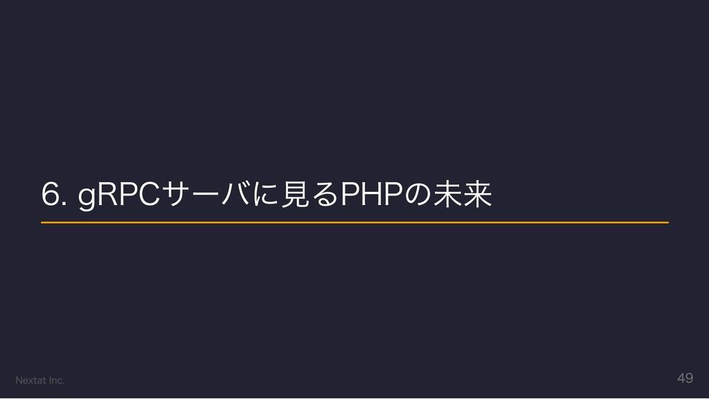 6. gRPCサーバに見るPHPの未来 Nextat Inc. 49