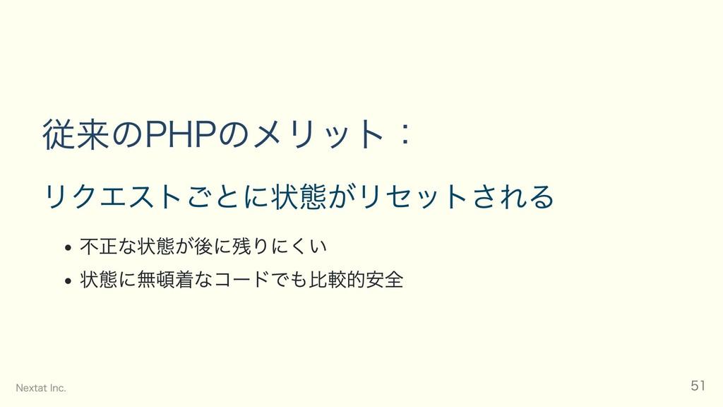 従来のPHPのメリット: リクエストごとに状態がリセットされる 不正な状態が後に残りにくい 状...