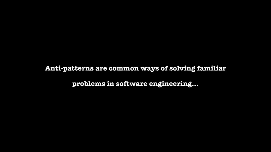 Anti-patterns are common ways of solving famili...