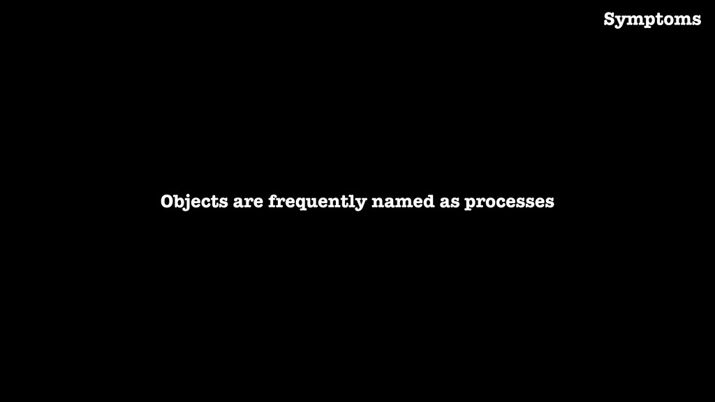 Objects are frequently named as processes Sympt...