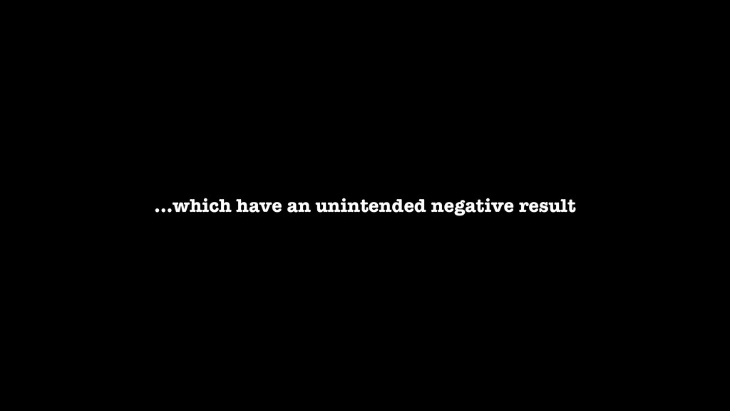 …which have an unintended negative result