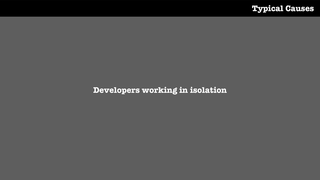 Developers working in isolation Typical Causes