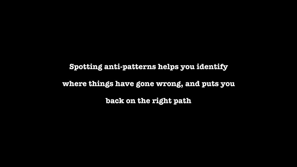 Spotting anti-patterns helps you identify where...