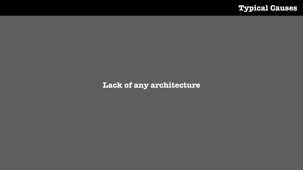 Lack of any architecture Typical Causes