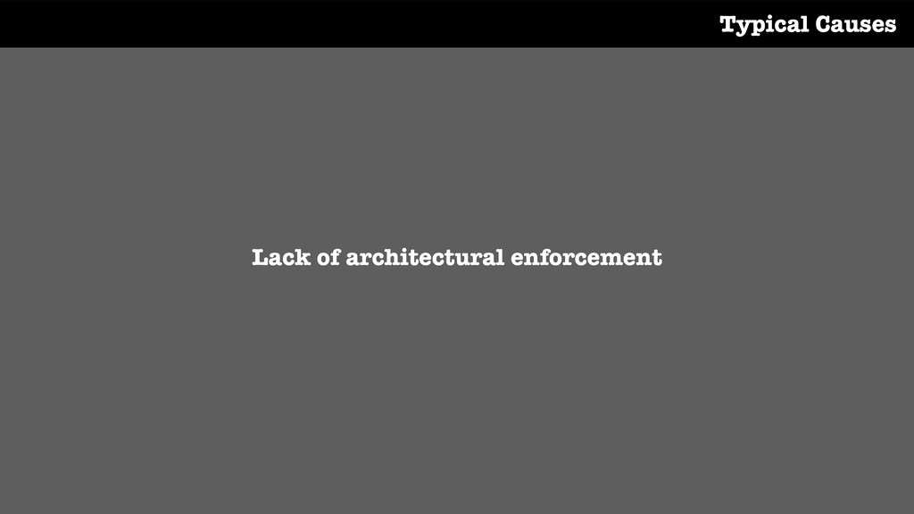 Lack of architectural enforcement Typical Causes