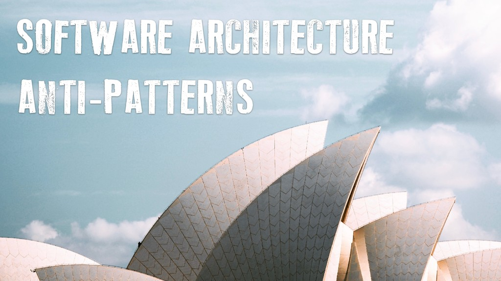 SOFTWARE ARCHITECTURE ANTI-PATTERNS