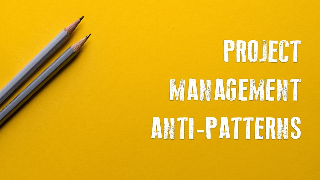 PROJECT MANAGEMENT ANTI-PATTERNS