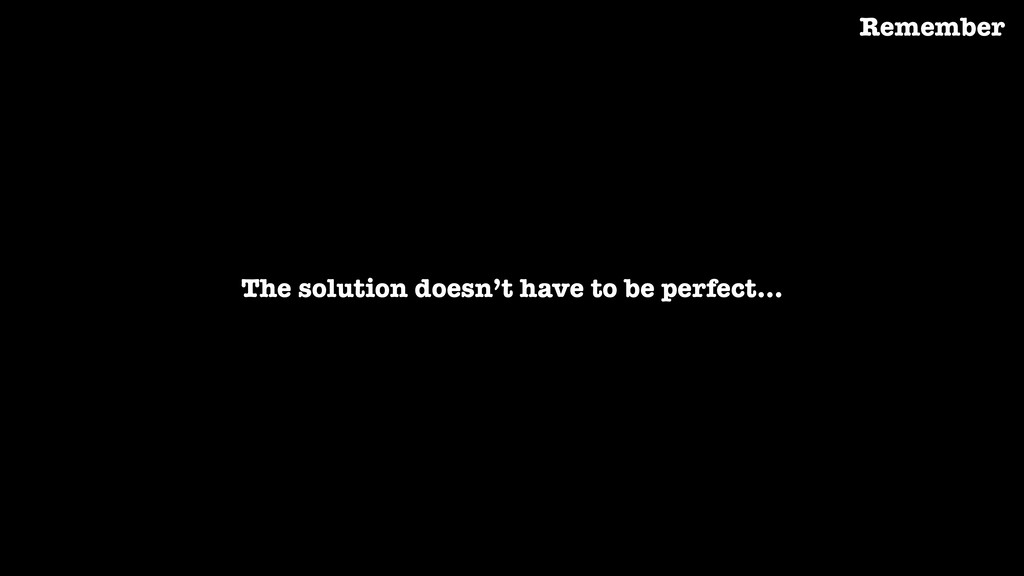 The solution doesn't have to be perfect… Rememb...