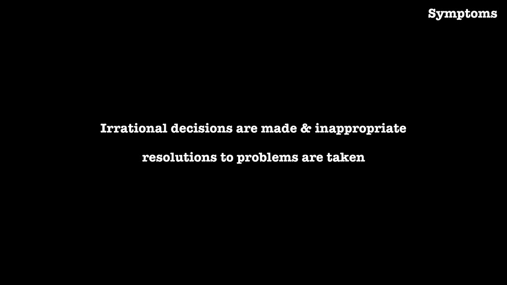Irrational decisions are made & inappropriate r...