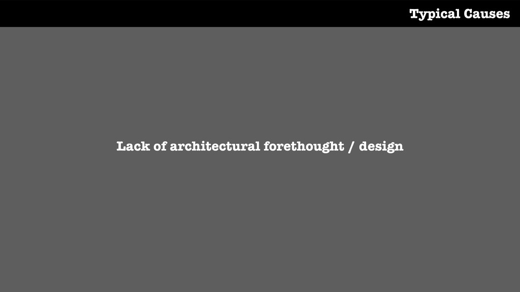 Lack of architectural forethought / design Typi...