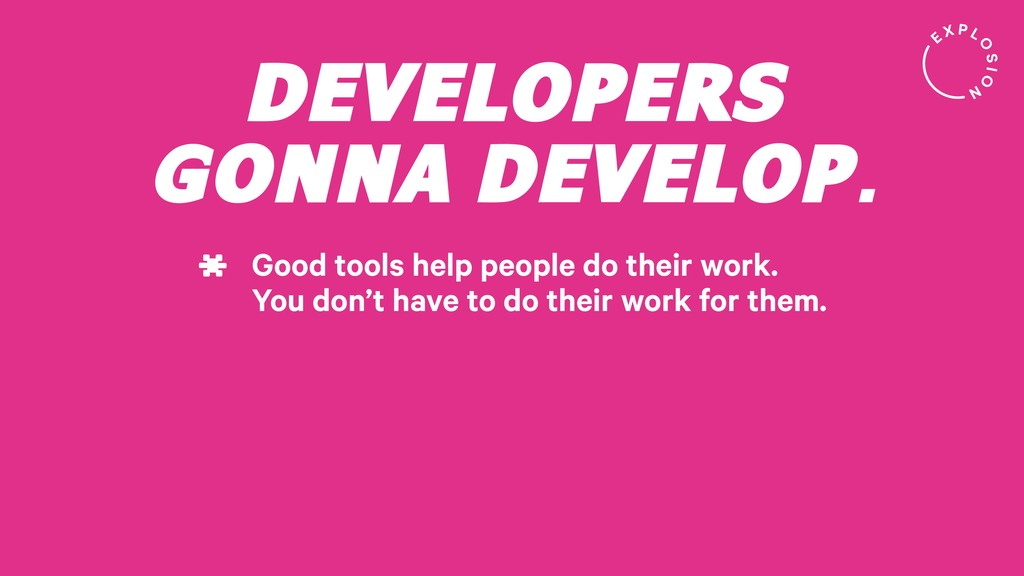 DEVELOPERS GONNA DEVELOP. Good tools help peopl...