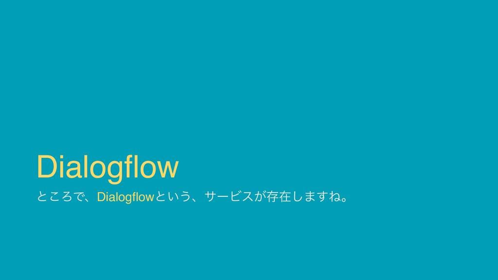 Dialogflow ͱ͜ΖͰɺDialogflowͱ͍͏ɺαʔϏε͕ଘࡏ͠·͢Ͷɻ
