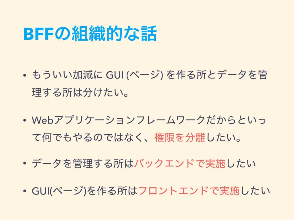 BFFͷ৫తͳ • ͏͍͍Ճݮʹ GUI (ϖʔδ) Λ࡞ΔॴͱσʔλΛ ཧ͢Δॴ...